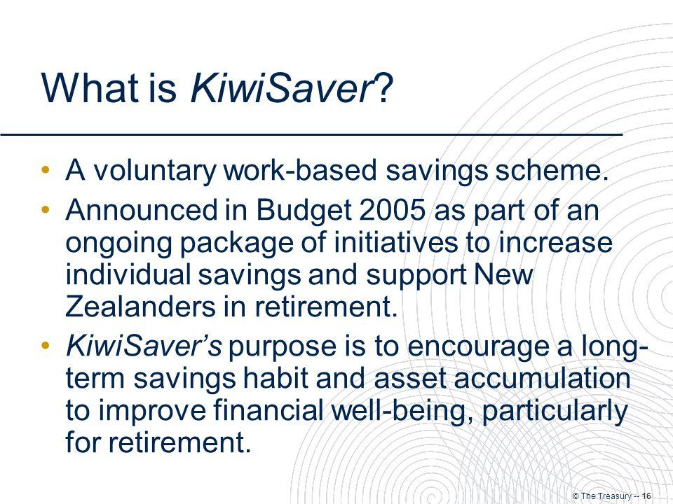 © The Treasury -- 16 What is KiwiSaver. A voluntary work-based savings scheme.