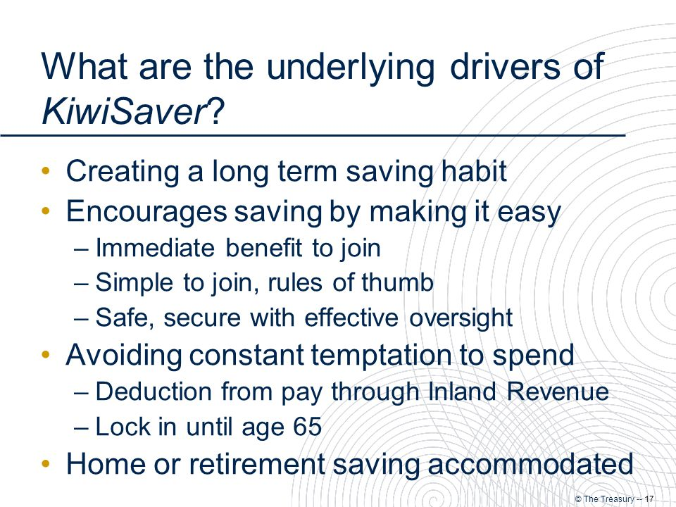 © The Treasury -- 17 What are the underlying drivers of KiwiSaver.