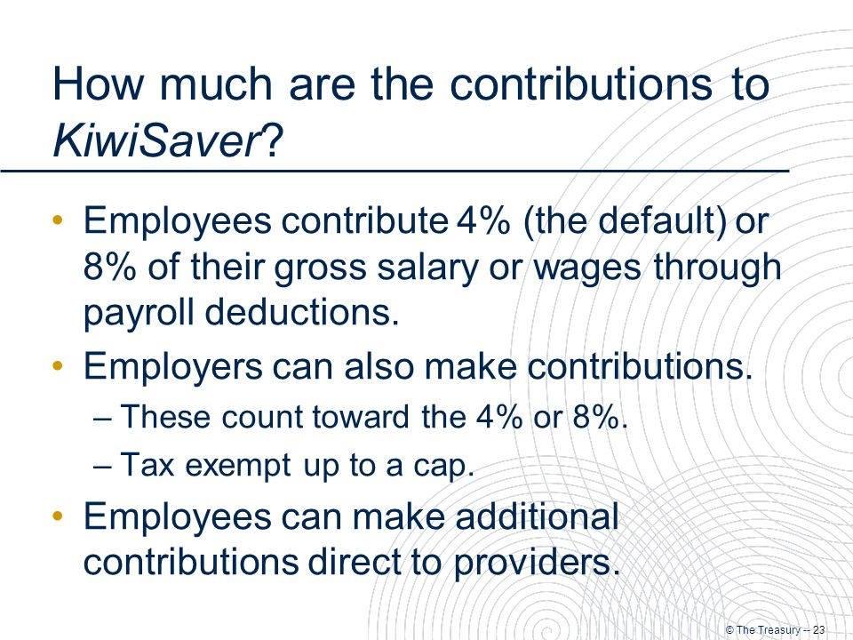 © The Treasury -- 23 How much are the contributions to KiwiSaver.