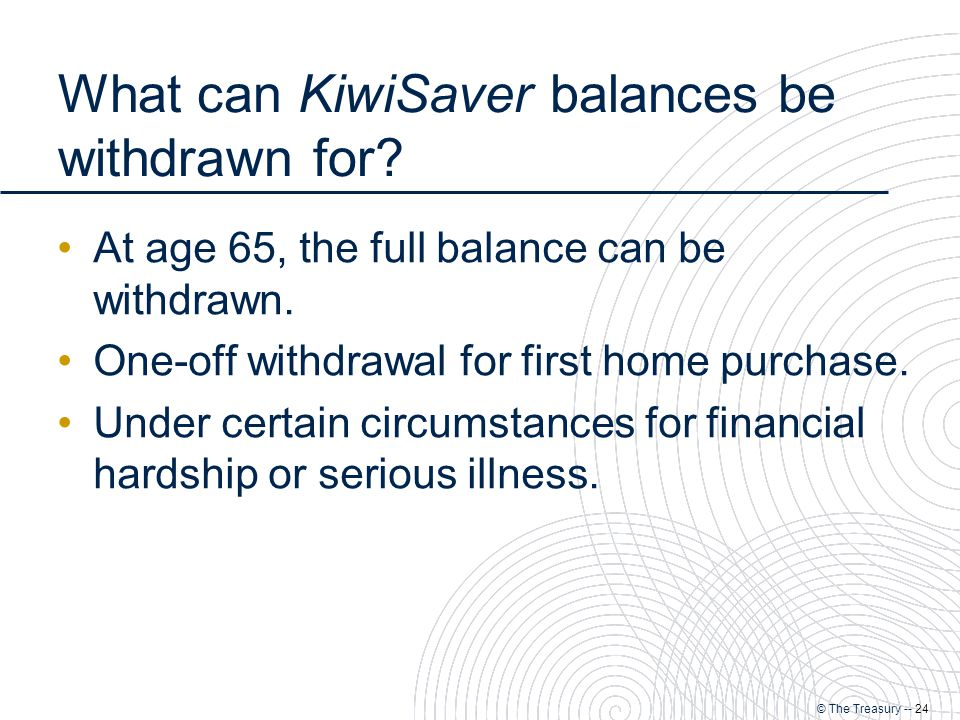 © The Treasury -- 24 What can KiwiSaver balances be withdrawn for.