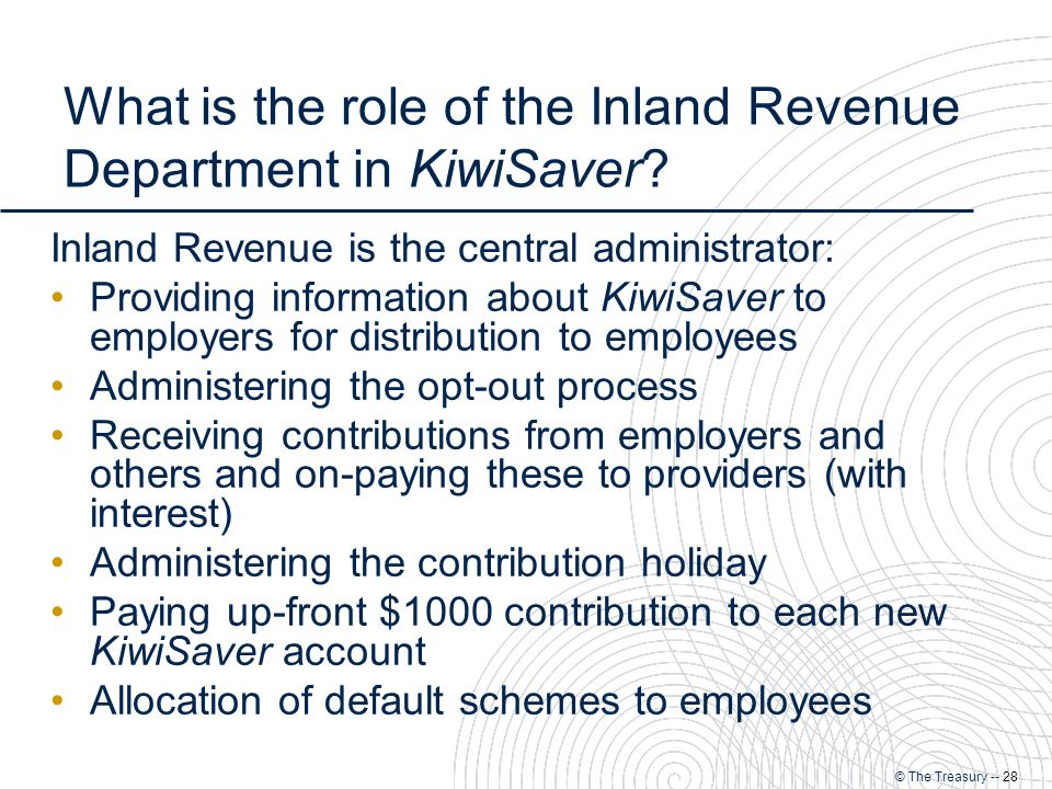 © The Treasury -- 28 What is the role of the Inland Revenue Department in KiwiSaver.