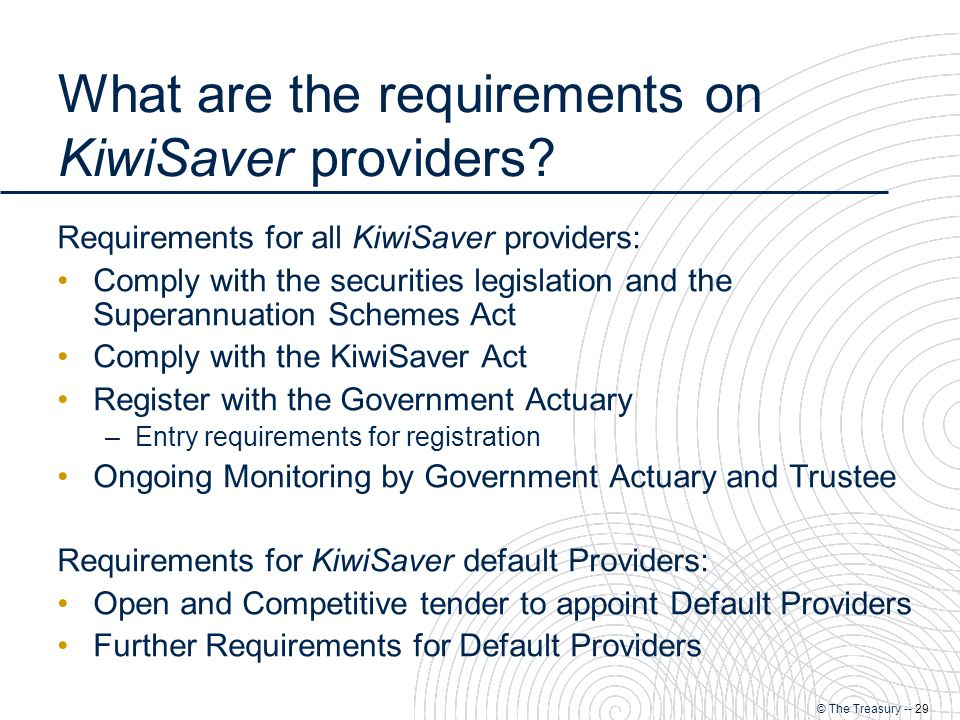 © The Treasury -- 29 What are the requirements on KiwiSaver providers.