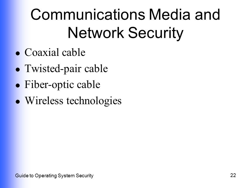 22 Guide to Operating System Security Communications Media and Network Security Coaxial cable Twisted-pair cable Fiber-optic cable Wireless technologi