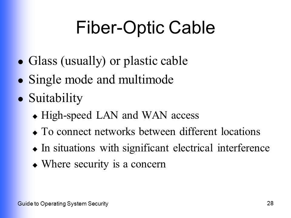 28 Guide to Operating System Security Fiber-Optic Cable Glass (usually) or plastic cable Single mode and multimode Suitability  High-speed LAN and WA
