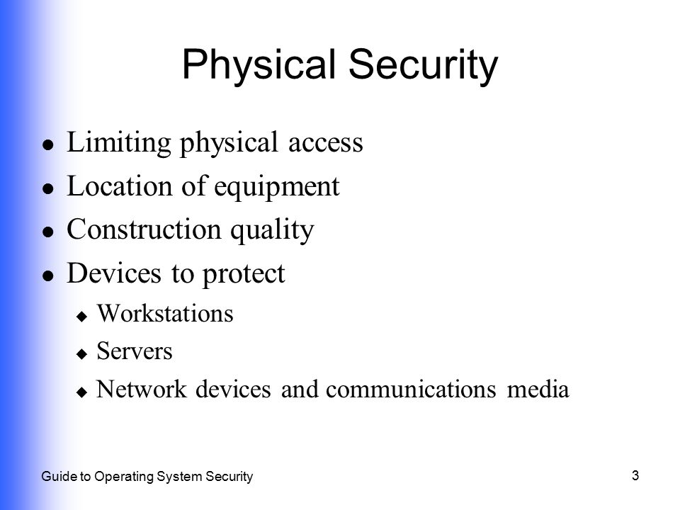 3 Guide to Operating System Security Physical Security Limiting physical access Location of equipment Construction quality Devices to protect  Workst