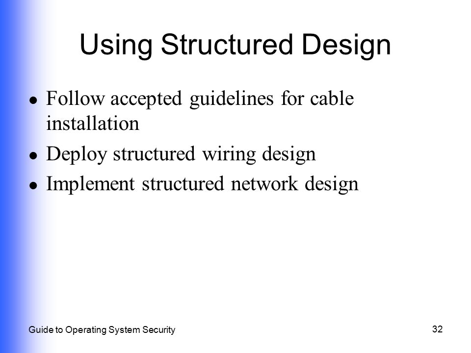 32 Guide to Operating System Security Using Structured Design Follow accepted guidelines for cable installation Deploy structured wiring design Implem