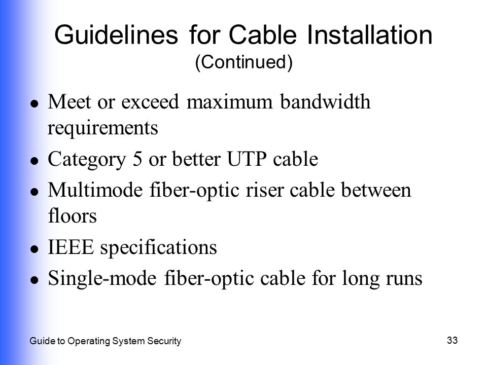 33 Guide to Operating System Security Guidelines for Cable Installation (Continued) Meet or exceed maximum bandwidth requirements Category 5 or better