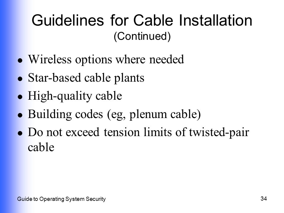 34 Guide to Operating System Security Guidelines for Cable Installation (Continued) Wireless options where needed Star-based cable plants High-quality