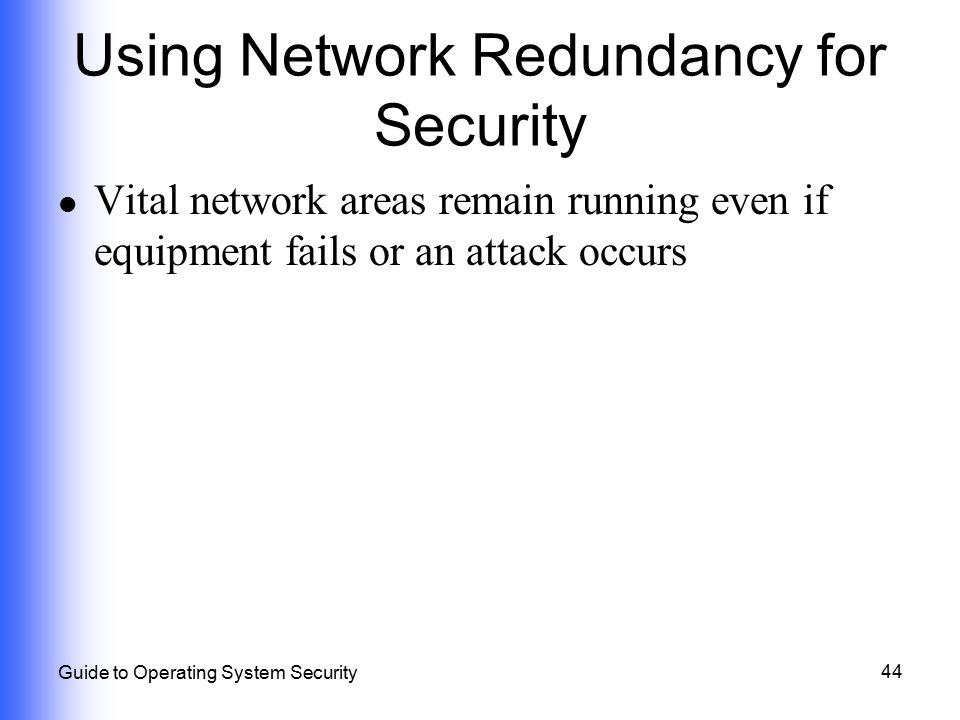 44 Guide to Operating System Security Using Network Redundancy for Security Vital network areas remain running even if equipment fails or an attack oc