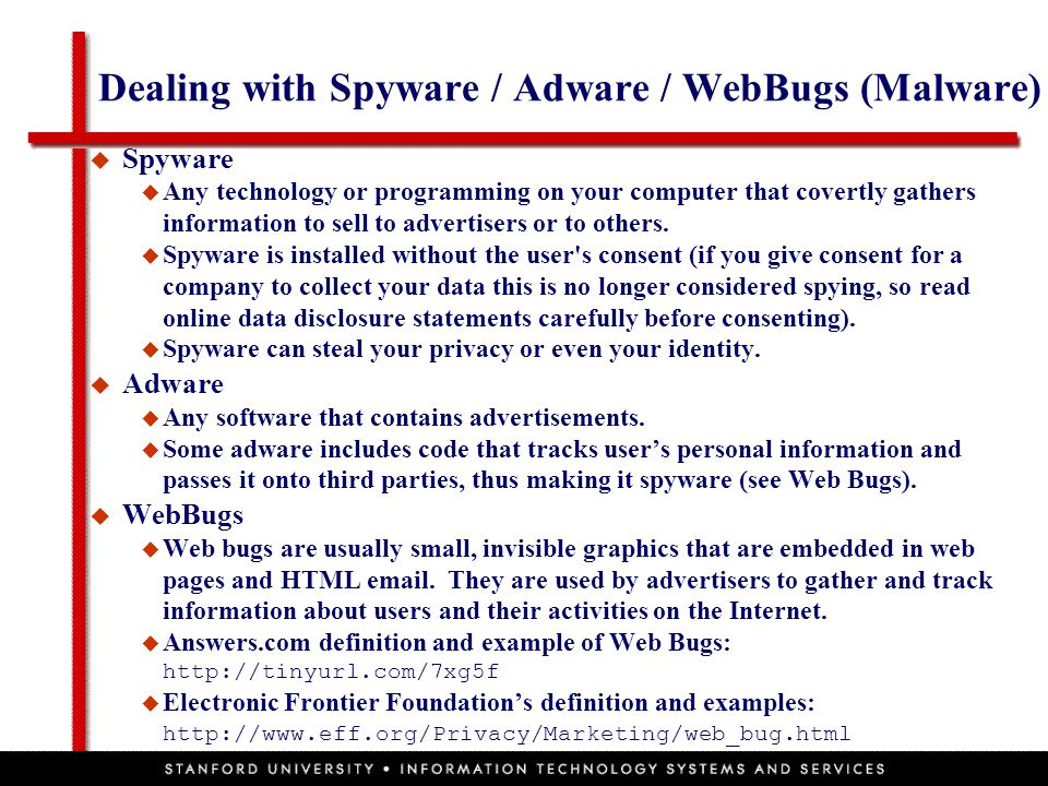 Dealing with Spyware / Adware / WebBugs (Malware)  Spyware  Any technology or programming on your computer that covertly gathers information to sell to advertisers or to others.