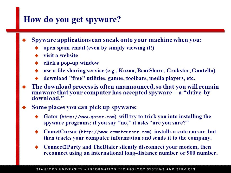 How do you get spyware?  Spyware applications can sneak onto your machine when you:  open spam email (even by simply viewing it!)  visit a website