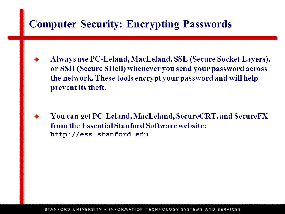 Computer Security: Encrypting Passwords  Always use PC-Leland, MacLeland, SSL (Secure Socket Layers), or SSH (Secure SHell) whenever you send your pa