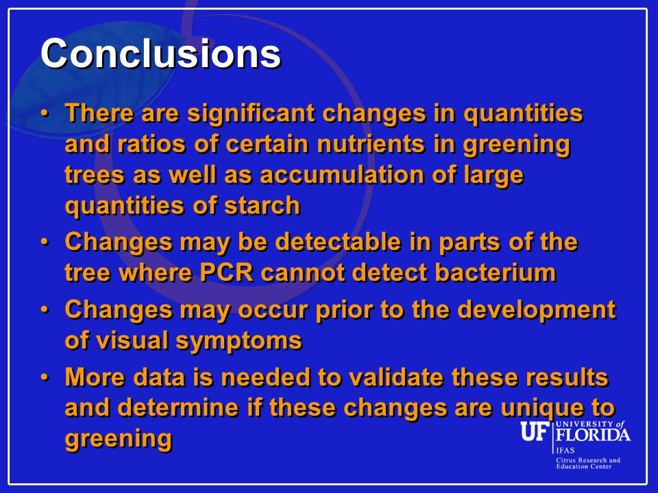 Conclusions There are significant changes in quantities and ratios of certain nutrients in greening trees as well as accumulation of large quantities of starch Changes may be detectable in parts of the tree where PCR cannot detect bacterium Changes may occur prior to the development of visual symptoms More data is needed to validate these results and determine if these changes are unique to greening There are significant changes in quantities and ratios of certain nutrients in greening trees as well as accumulation of large quantities of starch Changes may be detectable in parts of the tree where PCR cannot detect bacterium Changes may occur prior to the development of visual symptoms More data is needed to validate these results and determine if these changes are unique to greening