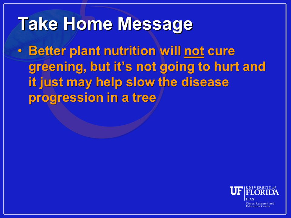 Take Home Message Better plant nutrition will not cure greening, but it's not going to hurt and it just may help slow the disease progression in a treeBetter plant nutrition will not cure greening, but it's not going to hurt and it just may help slow the disease progression in a tree