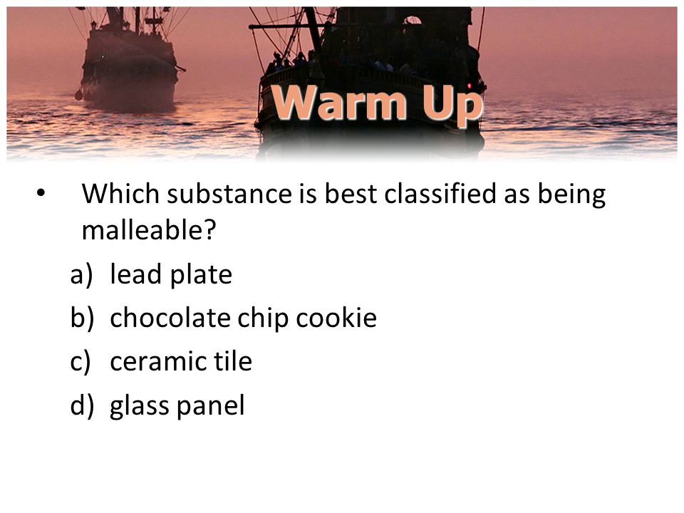 Warm Up Which substance is best classified as being malleable? a)lead plate b)chocolate chip cookie c)ceramic tile d)glass panel