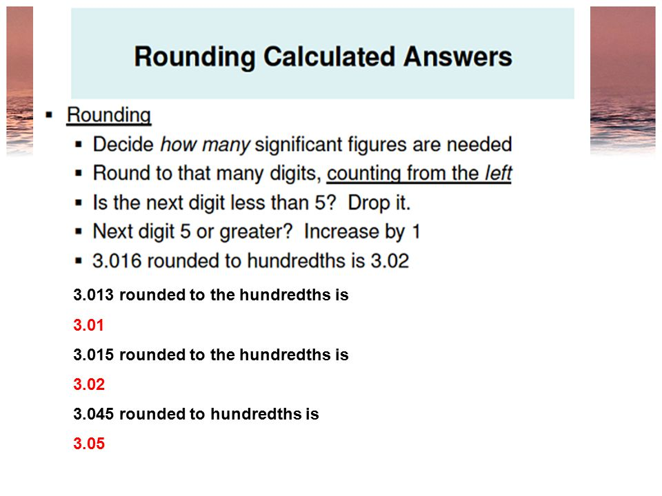 3.013 rounded to the hundredths is 3.01 3.015 rounded to the hundredths is 3.02 3.045 rounded to hundredths is 3.05