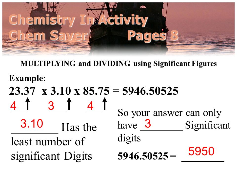 Chemistry In Activity Chem Saver Pages 8 MULTIPLYING and DIVIDING using Significant Figures So your answer can only have ________ Significant digits _