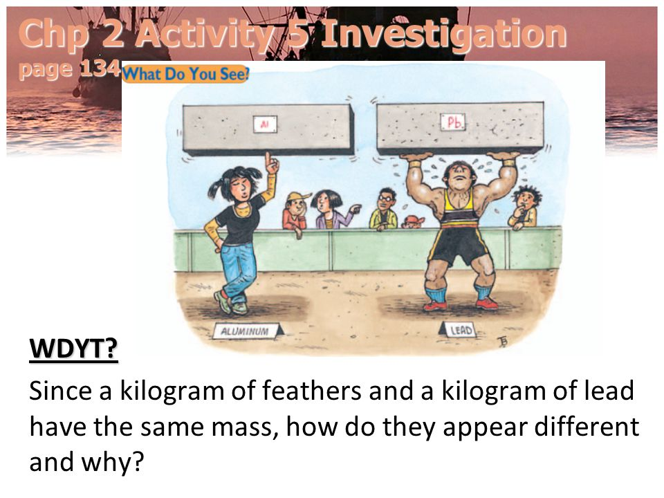 Chp 2 Activity 5 Investigation page 134 WDYT? Since a kilogram of feathers and a kilogram of lead have the same mass, how do they appear different and
