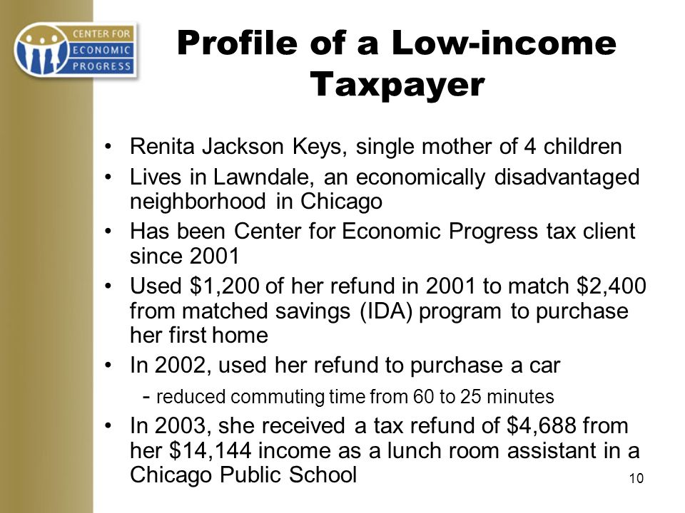 10 Profile of a Low-income Taxpayer Renita Jackson Keys, single mother of 4 children Lives in Lawndale, an economically disadvantaged neighborhood in Chicago Has been Center for Economic Progress tax client since 2001 Used $1,200 of her refund in 2001 to match $2,400 from matched savings (IDA) program to purchase her first home In 2002, used her refund to purchase a car - reduced commuting time from 60 to 25 minutes In 2003, she received a tax refund of $4,688 from her $14,144 income as a lunch room assistant in a Chicago Public School