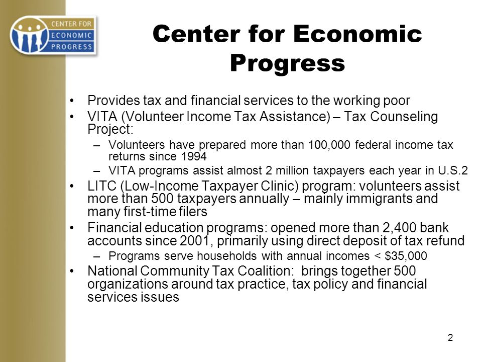 2 Provides tax and financial services to the working poor VITA (Volunteer Income Tax Assistance) – Tax Counseling Project: –Volunteers have prepared more than 100,000 federal income tax returns since 1994 –VITA programs assist almost 2 million taxpayers each year in U.S.2 LITC (Low-Income Taxpayer Clinic) program: volunteers assist more than 500 taxpayers annually – mainly immigrants and many first-time filers Financial education programs: opened more than 2,400 bank accounts since 2001, primarily using direct deposit of tax refund –Programs serve households with annual incomes < $35,000 National Community Tax Coalition: brings together 500 organizations around tax practice, tax policy and financial services issues