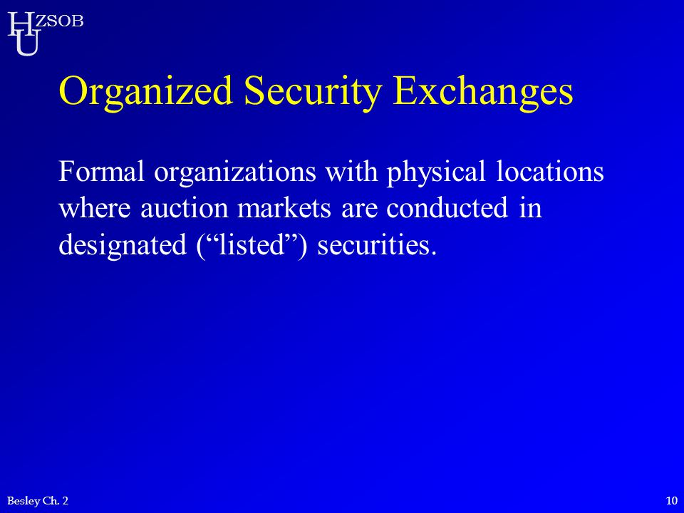 H U ZSOB Besley Ch. 210 Organized Security Exchanges Formal organizations with physical locations where auction markets are conducted in designated (""