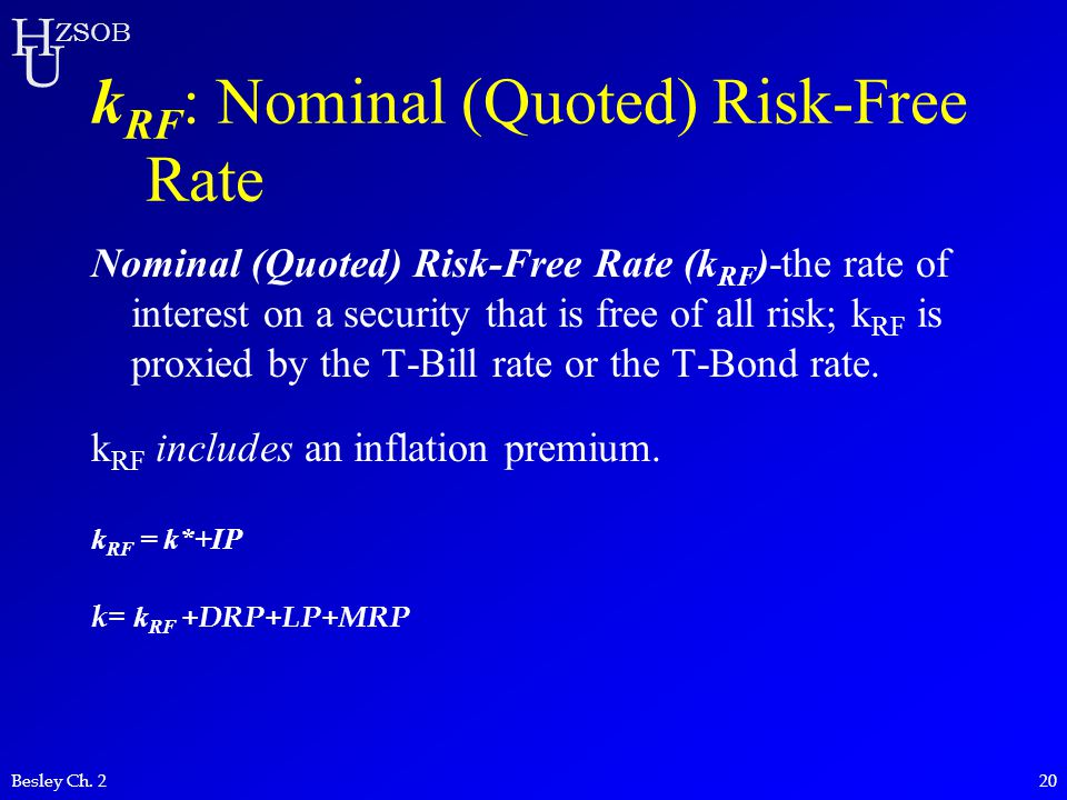 H U ZSOB Besley Ch. 220 k RF : Nominal (Quoted) Risk-Free Rate Nominal (Quoted) Risk-Free Rate (k RF )-the rate of interest on a security that is free