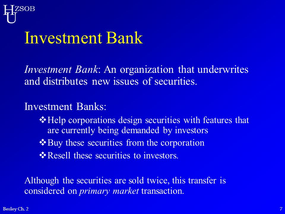 H U ZSOB Besley Ch. 27 Investment Bank Investment Bank: An organization that underwrites and distributes new issues of securities. Investment Banks: 