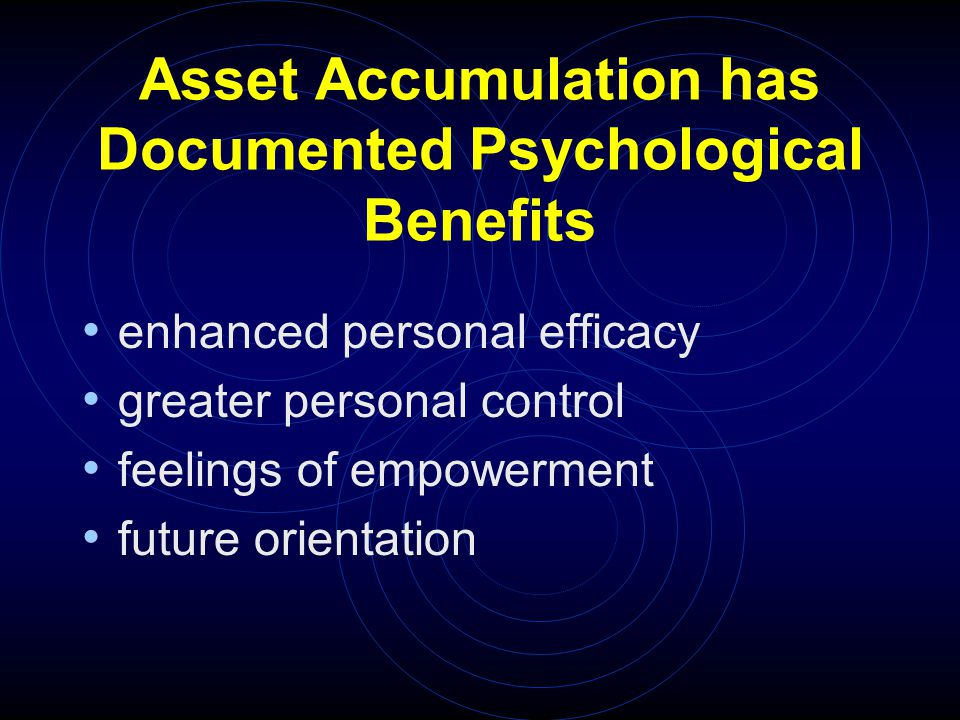 Asset Accumulation has Documented Psychological Benefits enhanced personal efficacy greater personal control feelings of empowerment future orientation