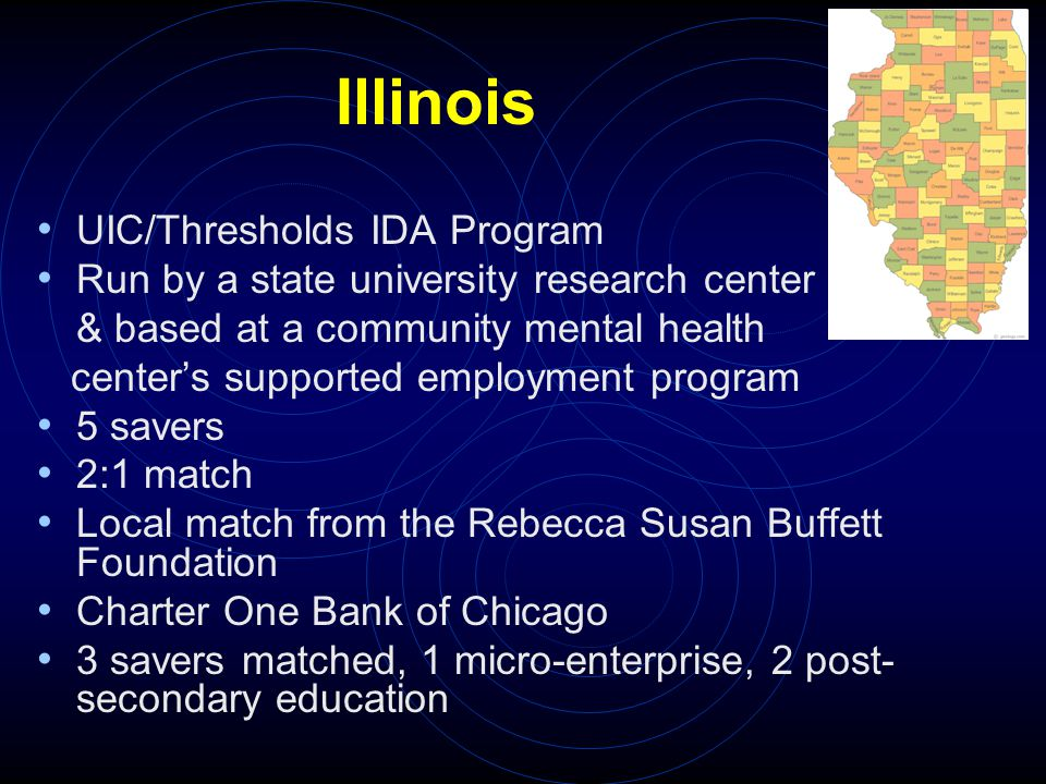 Illinois UIC/Thresholds IDA Program Run by a state university research center & based at a community mental health center's supported employment program 5 savers 2:1 match Local match from the Rebecca Susan Buffett Foundation Charter One Bank of Chicago 3 savers matched, 1 micro-enterprise, 2 post- secondary education