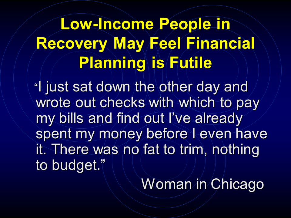 Low-Income People in Recovery May Feel Financial Planning is Futile I just sat down the other day and wrote out checks with which to pay my bills and find out I've already spent my money before I even have it.