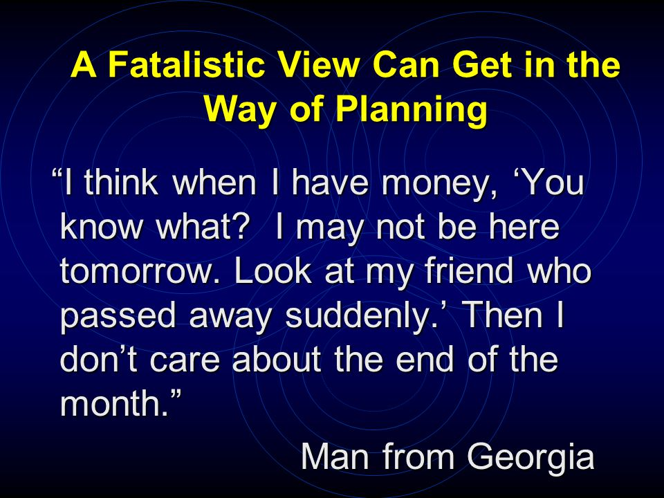 A Fatalistic View Can Get in the Way of Planning I think when I have money, 'You know what.