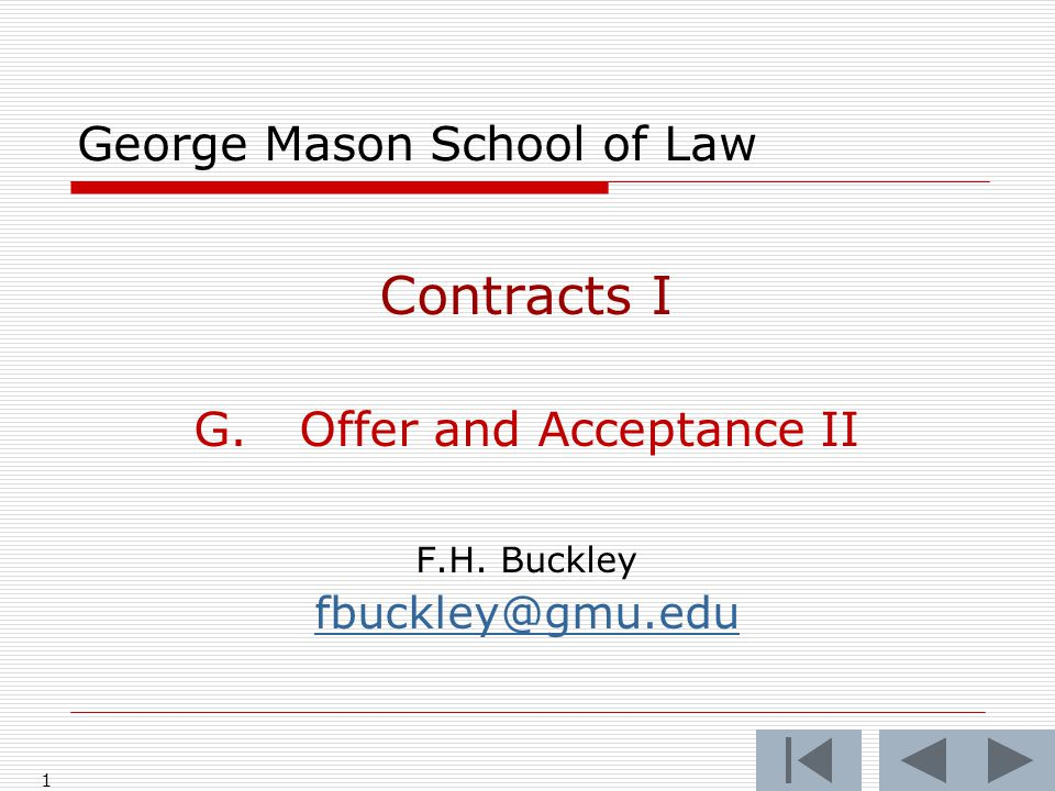 1 George Mason School of Law Contracts I G.Offer and Acceptance II F.H. Buckley fbuckley@gmu.edu
