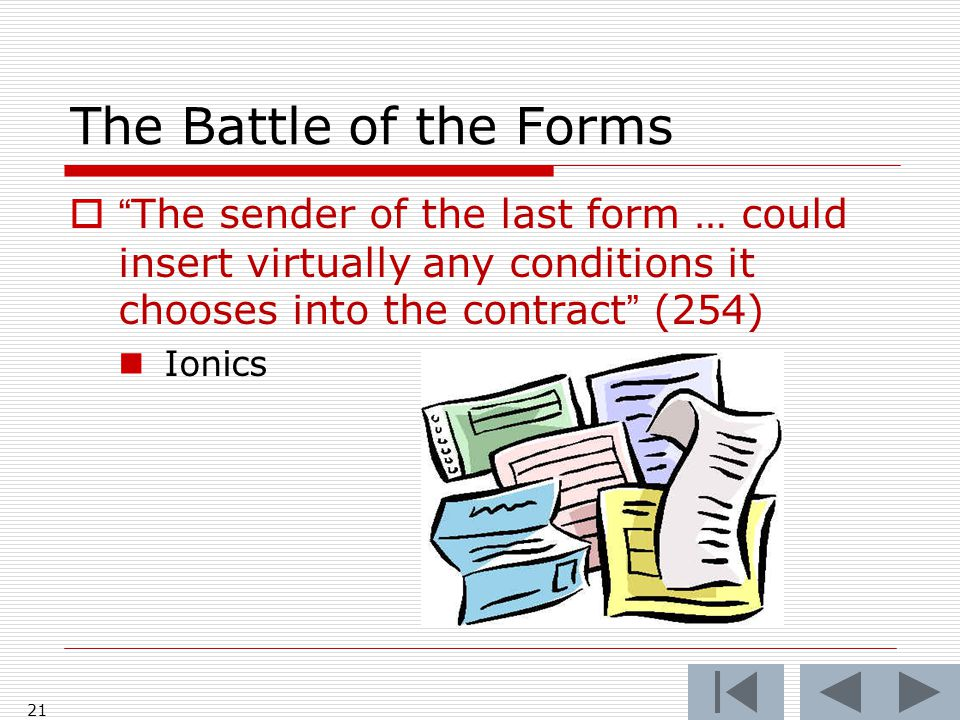 The Battle of the Forms 21  The sender of the last form … could insert virtually any conditions it chooses into the contract (254) Ionics