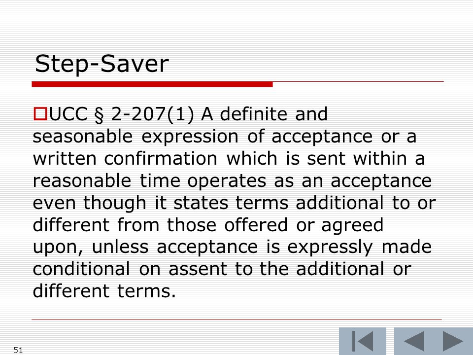 Step-Saver  UCC § 2-207(1) A definite and seasonable expression of acceptance or a written confirmation which is sent within a reasonable time operates as an acceptance even though it states terms additional to or different from those offered or agreed upon, unless acceptance is expressly made conditional on assent to the additional or different terms.
