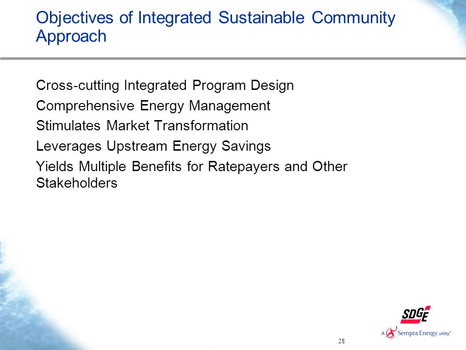 28 Objectives of Integrated Sustainable Community Approach Cross-cutting Integrated Program Design Comprehensive Energy Management Stimulates Market Transformation Leverages Upstream Energy Savings Yields Multiple Benefits for Ratepayers and Other Stakeholders
