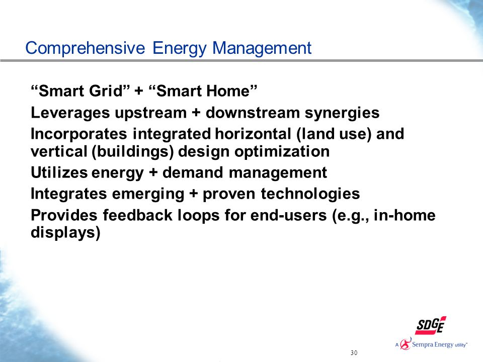 30 Comprehensive Energy Management Smart Grid + Smart Home Leverages upstream + downstream synergies Incorporates integrated horizontal (land use) and vertical (buildings) design optimization Utilizes energy + demand management Integrates emerging + proven technologies Provides feedback loops for end-users (e.g., in-home displays)