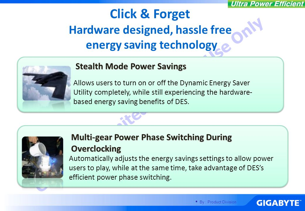  By : Product Division GIGABYTE United Internal Use Only Click & Forget Hardware designed, hassle free energy saving technology Stealth Mode Power Savings Allows users to turn on or off the Dynamic Energy Saver Utility completely, while still experiencing the hardware- based energy saving benefits of DES.