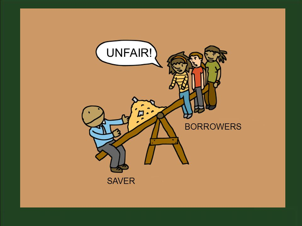 SAVER BORROWERS UNFAIR!