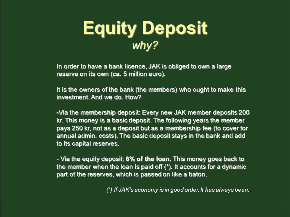Equity Deposit why? In order to have a bank licence, JAK is obliged to own a large reserve on its own (ca. 5 million euro). It is the owners of the ba