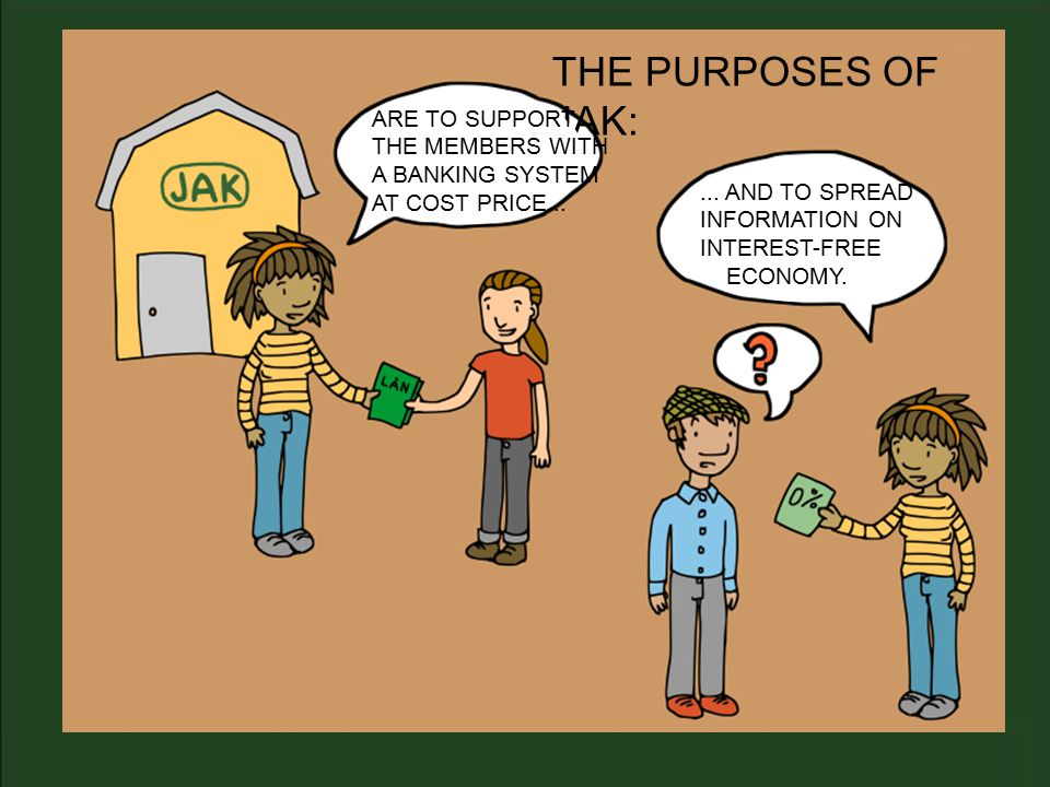 THE PURPOSES OF JAK: ARE TO SUPPORT THE MEMBERS WITH A BANKING SYSTEM AT COST PRICE......