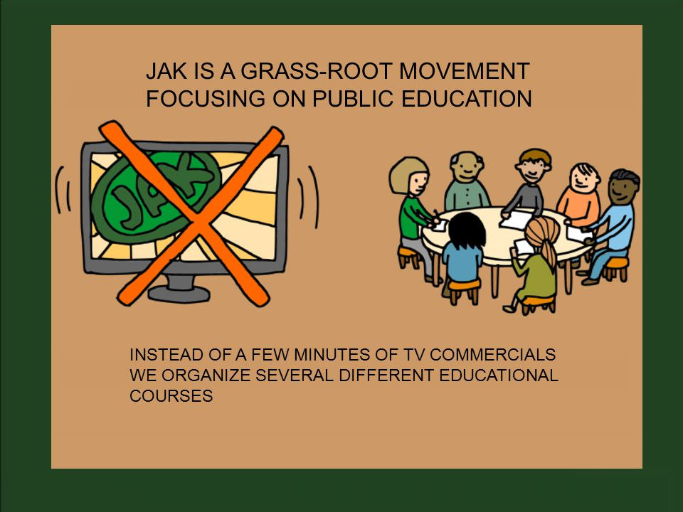 JAK IS A GRASS-ROOT MOVEMENT FOCUSING ON PUBLIC EDUCATION INSTEAD OF A FEW MINUTES OF TV COMMERCIALS WE ORGANIZE SEVERAL DIFFERENT EDUCATIONAL COURSES