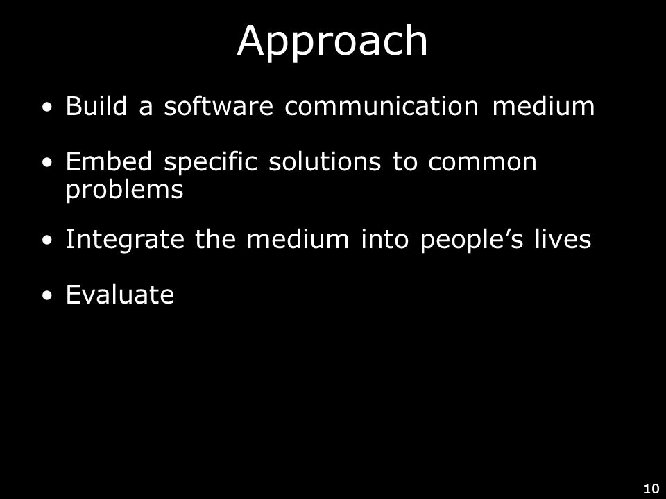 10 Approach Integrate the medium into people's lives Build a software communication medium Embed specific solutions to common problems Evaluate