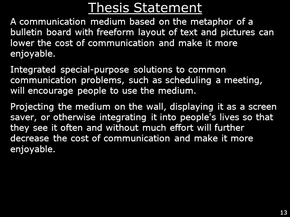 13 Thesis Statement A communication medium based on the metaphor of a bulletin board with freeform layout of text and pictures can lower the cost of communication and make it more enjoyable.
