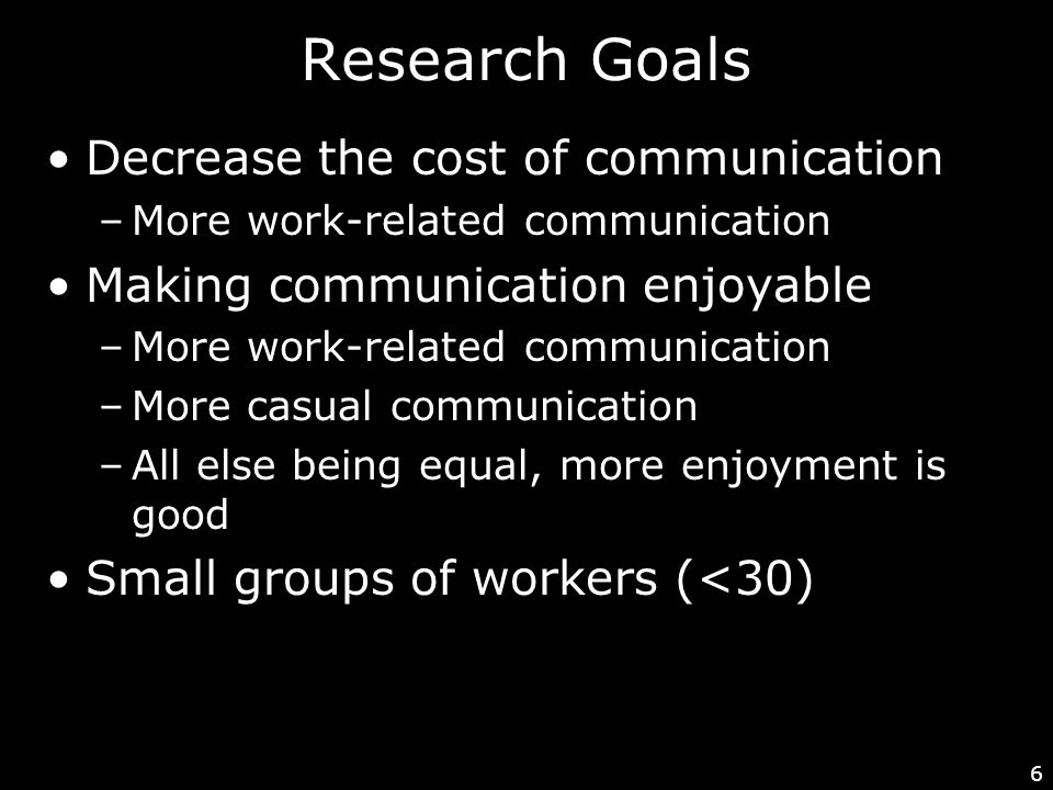 6 Research Goals Decrease the cost of communication –More work-related communication Making communication enjoyable –More work-related communication –More casual communication –All else being equal, more enjoyment is good Small groups of workers (<30)