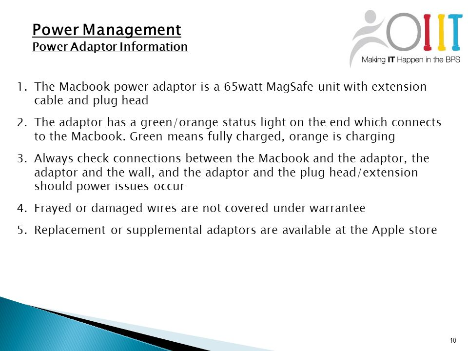 10 Power Management Power Adaptor Information 1.The Macbook power adaptor is a 65watt MagSafe unit with extension cable and plug head 2.The adaptor has a green/orange status light on the end which connects to the Macbook.