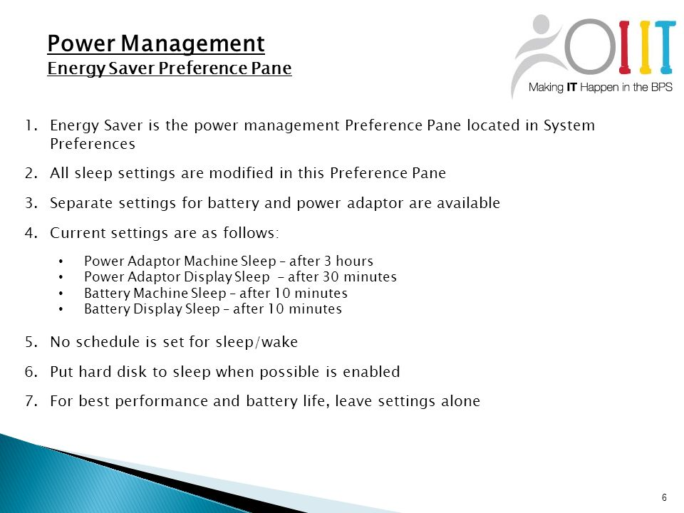 6 Power Management Energy Saver Preference Pane 1.Energy Saver is the power management Preference Pane located in System Preferences 2.All sleep settings are modified in this Preference Pane 3.Separate settings for battery and power adaptor are available 4.Current settings are as follows: Power Adaptor Machine Sleep – after 3 hours Power Adaptor Display Sleep - after 30 minutes Battery Machine Sleep – after 10 minutes Battery Display Sleep – after 10 minutes 5.No schedule is set for sleep/wake 6.Put hard disk to sleep when possible is enabled 7.For best performance and battery life, leave settings alone