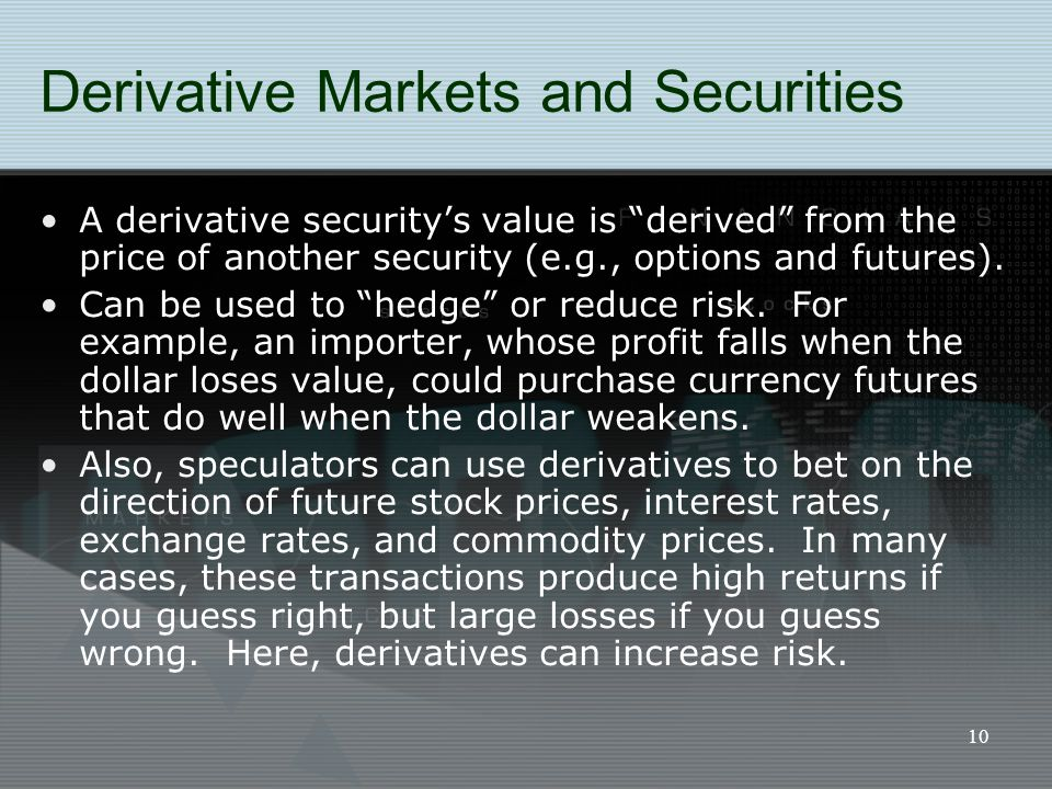 "10 Derivative Markets and Securities A derivative security's value is ""derived"" from the price of another security (e.g., options and futures). Can be"