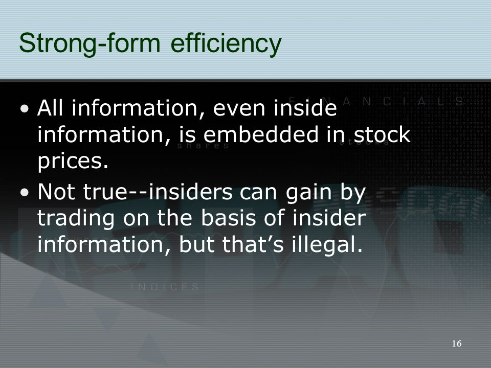 16 Strong-form efficiency All information, even inside information, is embedded in stock prices. Not true--insiders can gain by trading on the basis o