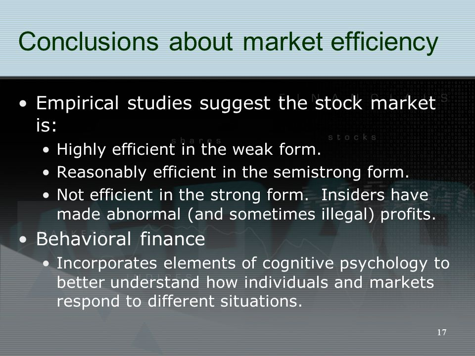 17 Conclusions about market efficiency Empirical studies suggest the stock market is: Highly efficient in the weak form. Reasonably efficient in the s