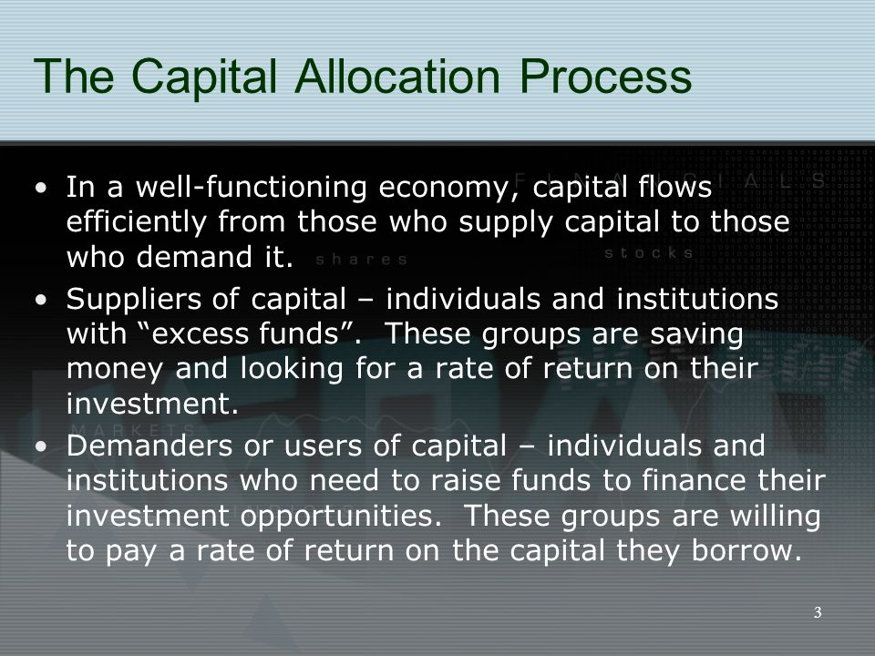 3 The Capital Allocation Process In a well-functioning economy, capital flows efficiently from those who supply capital to those who demand it. Suppli